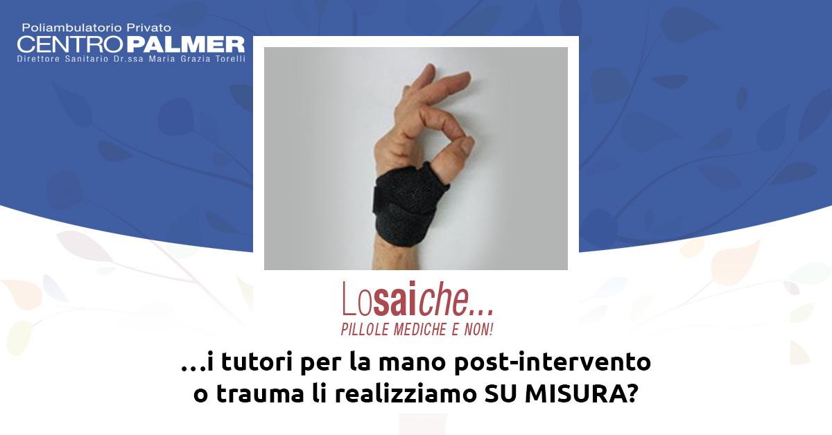 Lo sai che…i tutori per la mano post-intervento o trauma li realizziamo su misura? Pillole mediche del Centro Palmer.