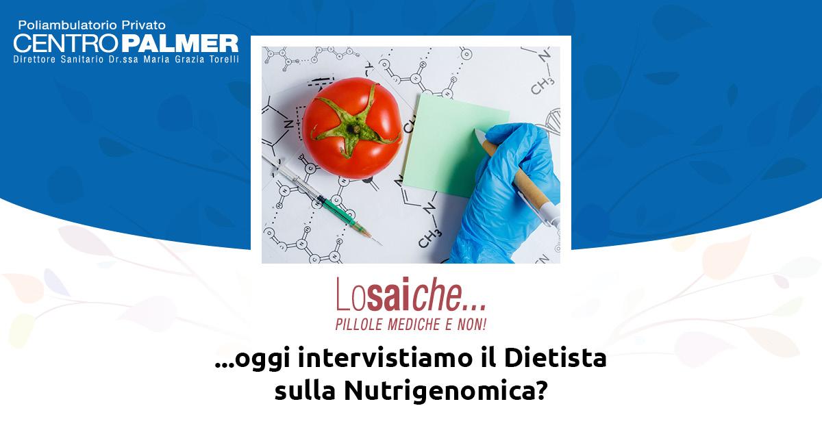 Lo sai che...oggi intervistiamo il Dietista sulla Nutrigenomica? Rubrica del Centro Palmer